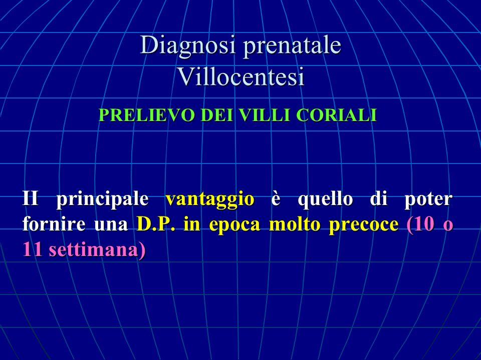 Diagnosi prenatale Villocentesi PRELIEVO DEI VILLI CORIALI II principale vantaggio è quello di poter fornire una D.P. in epoca molto precoce (10 o 11