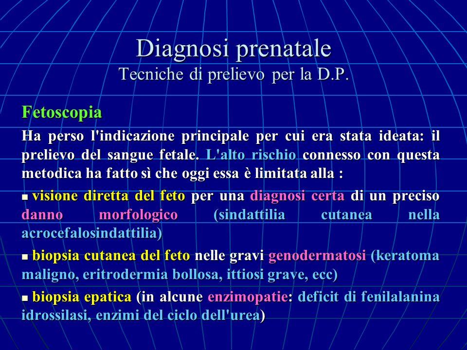 Diagnosi prenatale Tecniche di prelievo per la D.P. Fetoscopia Ha perso l'indicazione principale per cui era stata ideata: il prelievo del sangue feta