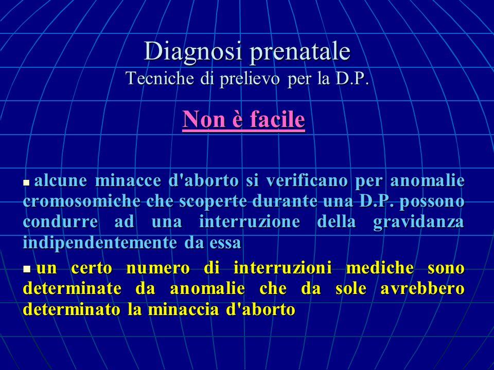 Diagnosi prenatale Tecniche di prelievo per la D.P. Non è facile alcune minacce d'aborto si verificano per anomalie cromosomiche che scoperte durante
