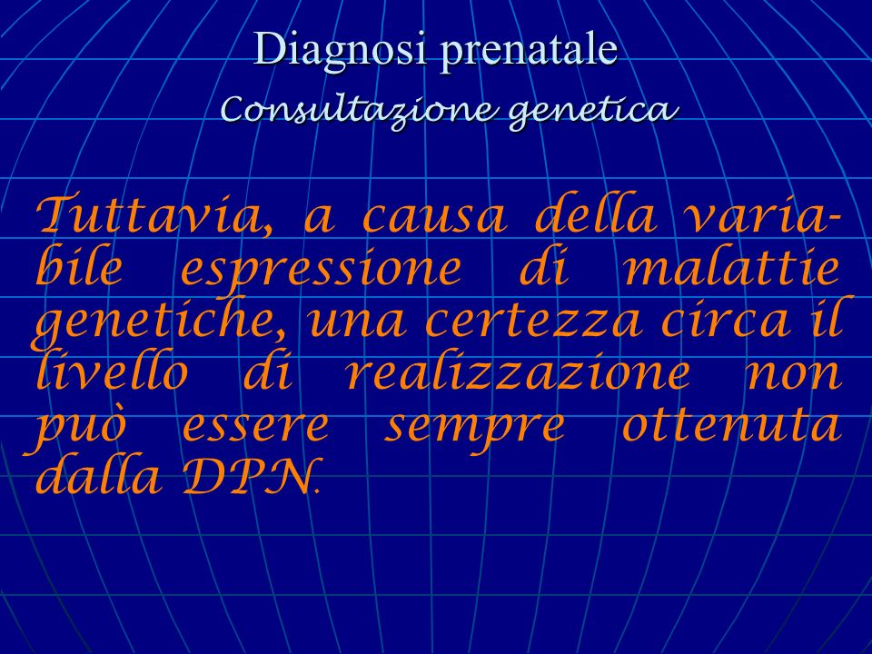 Diagnosi prenatale Consultazione genetica Qualunque sia la situazione, la scoperta di una malattia genetica in una famiglia deve indurre il medico a consigliare il paziente di consultare un genetista clinico prima di intraprendere una gravidanza.
