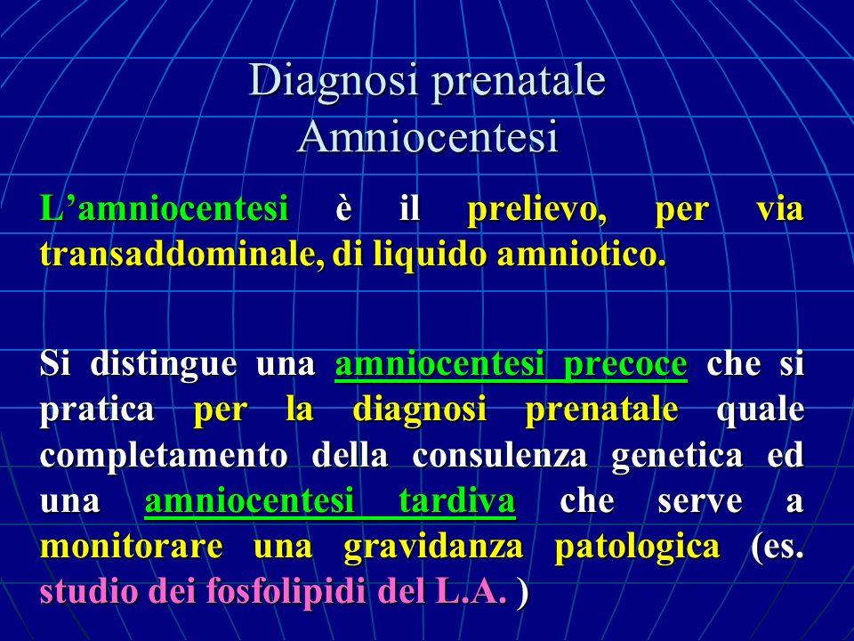 Diagnosi prenatale Amniocentesi Lamniocentesi è il prelievo, per via transaddominale, di liquido amniotico. Si distingue una amniocentesi precoce che
