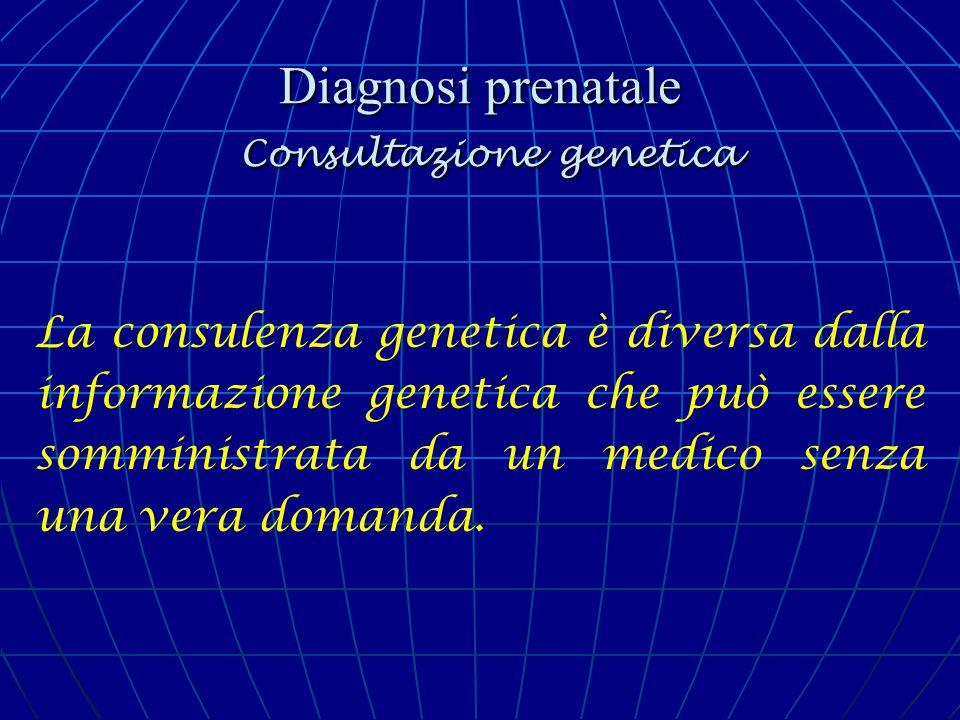 Diagnosi prenatale Consultazione genetica Quando la prima consulenza genetica ha luogo nei primi mesi di gravidanza, può portare a un vicolo cieco: una DPN non è sempre possibile, la coppia può negare la nascita del figlio e chiedere di interrompere la gravidanza senza nemmeno conoscere il suo status.