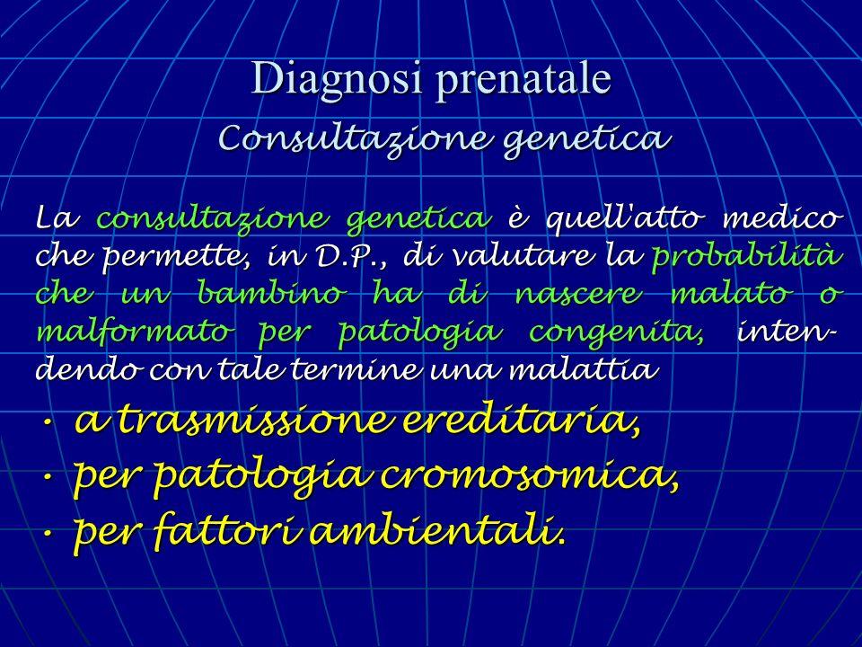 Diagnosi prenatale Consultazione genetica La consultazione genetica è quell'atto medico che permette, in D.P., di valutare la probabilità che un bambi