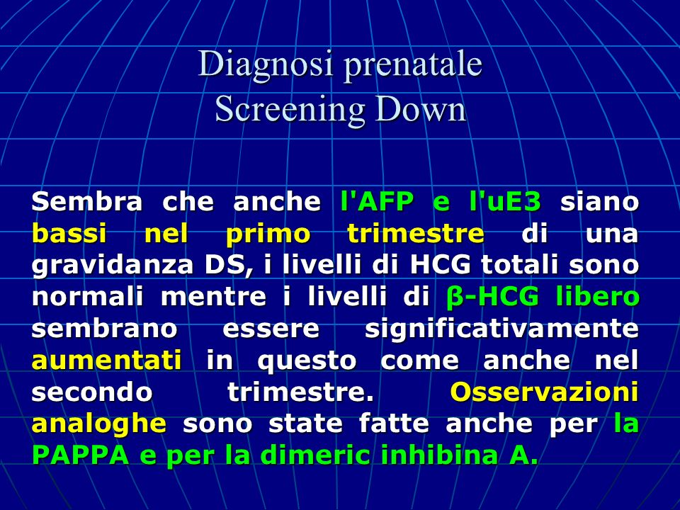 Sembra che anche l'AFP e l'uE3 siano bassi nel primo trimestre di una gravidanza DS, i livelli di HCG totali sono normali mentre i livelli di β-HCG li