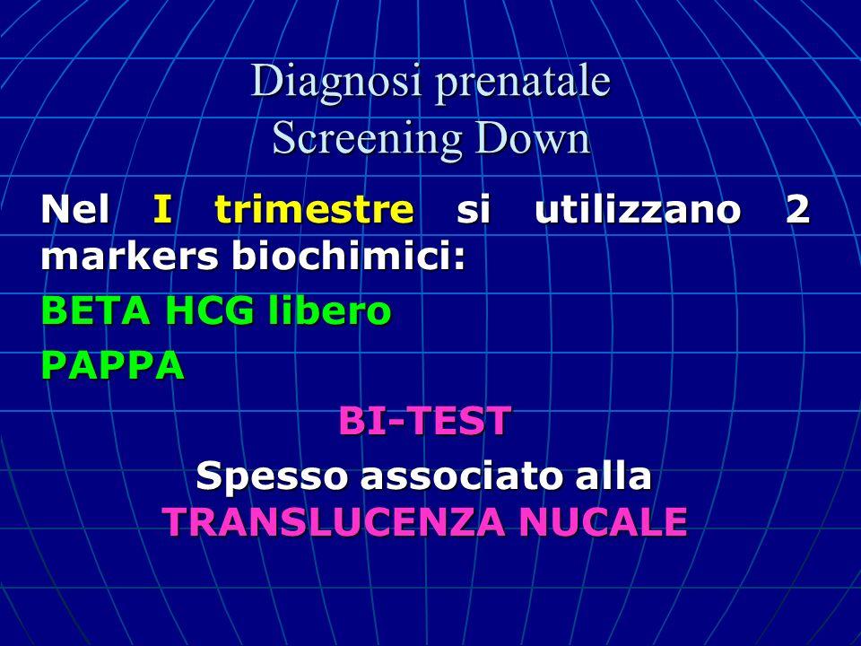 Nel I trimestre si utilizzano 2 markers biochimici: BETA HCG libero PAPPABI-TEST Spesso associato alla TRANSLUCENZA NUCALE Diagnosi prenatale Screenin