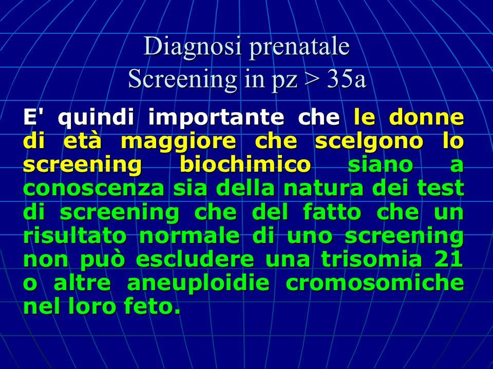 E' quindi importante che le donne di età maggiore che scelgono lo screening biochimico siano a conoscenza sia della natura dei test di screening che d