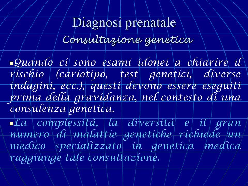 Diagnosi prenatale Consultazione genetica La consulenza genetica è possibile solamente dopo avere effettuato un accurato studio della coppia e di entrambe le famiglie della coppia in esame (stato di salute degli ascendenti, tipo di unioni antecedenti familiari ecc), in modo da escludere dal gruppo delle patologie ereditarie le malformazioni dovute a cause teratogene esogene: - malattie infettive - farmaci - agenti fisici (le radiazioni ionizzanti, ipertermia) - malattie materne ecc.
