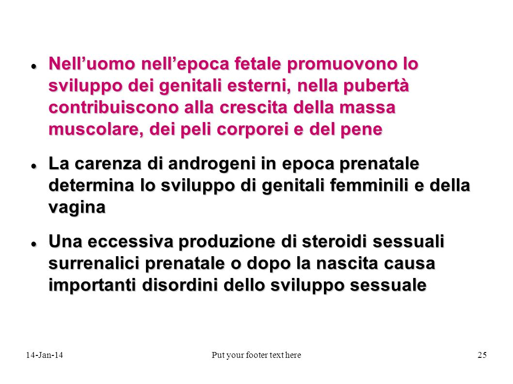 14-Jan-14Put your footer text here25 Nelluomo nellepoca fetale promuovono lo sviluppo dei genitali esterni, nella pubertà contribuiscono alla crescita