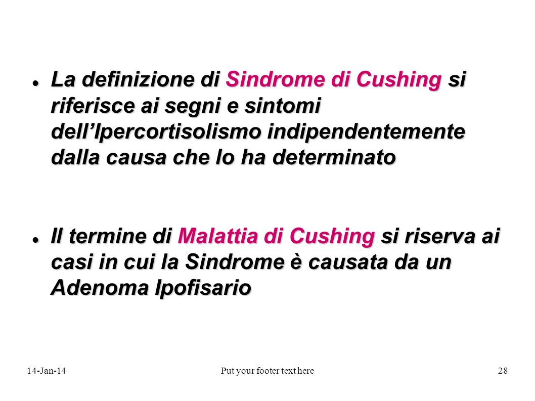 14-Jan-14Put your footer text here28 La definizione di Sindrome di Cushing si riferisce ai segni e sintomi dellIpercortisolismo indipendentemente dall