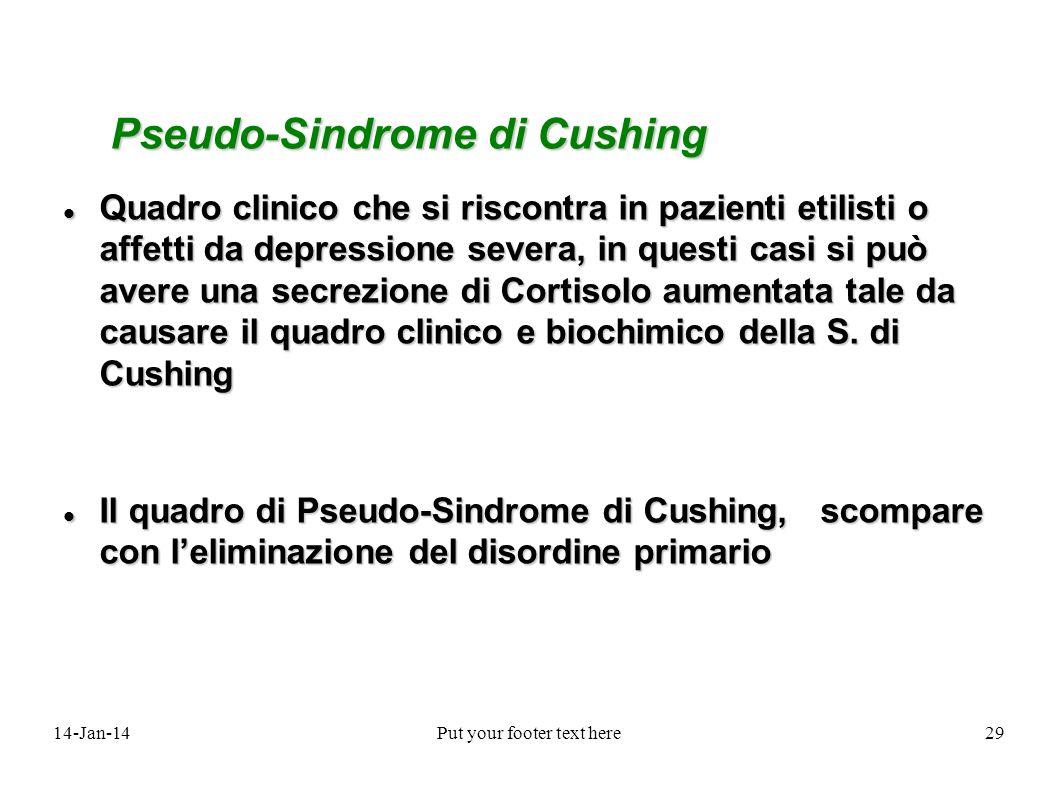 14-Jan-14Put your footer text here29 Pseudo-Sindrome di Cushing Quadro clinico che si riscontra in pazienti etilisti o affetti da depressione severa,