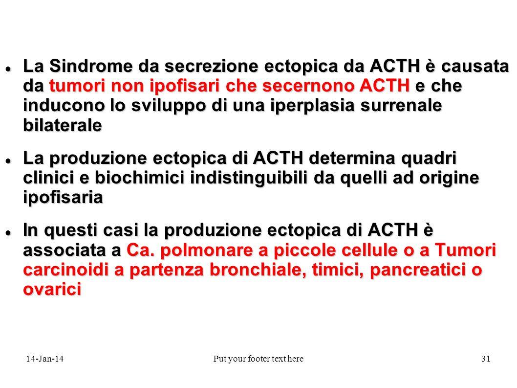 14-Jan-14Put your footer text here31 La Sindrome da secrezione ectopica da ACTH è causata da tumori non ipofisari che secernono ACTH e che inducono lo sviluppo di una iperplasia surrenale bilaterale La Sindrome da secrezione ectopica da ACTH è causata da tumori non ipofisari che secernono ACTH e che inducono lo sviluppo di una iperplasia surrenale bilaterale La produzione ectopica di ACTH determina quadri clinici e biochimici indistinguibili da quelli ad origine ipofisaria La produzione ectopica di ACTH determina quadri clinici e biochimici indistinguibili da quelli ad origine ipofisaria In questi casi la produzione ectopica di ACTH è associata a Ca.