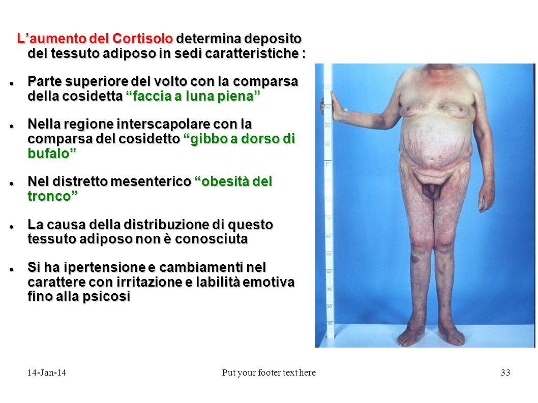 14-Jan-14Put your footer text here33 Laumento del Cortisolo determina deposito del tessuto adiposo in sedi caratteristiche : Laumento del Cortisolo de