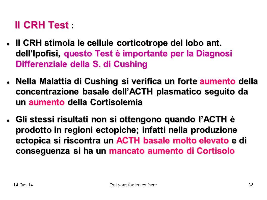 14-Jan-14Put your footer text here38 Il CRH Test Il CRH Test : Il CRH stimola le cellule corticotrope del lobo ant. dellIpofisi, questo Test è importa