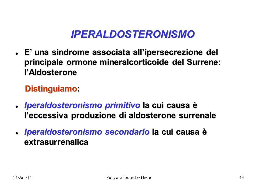 14-Jan-14Put your footer text here43 IPERALDOSTERONISMO IPERALDOSTERONISMO E una sindrome associata allipersecrezione del principale ormone mineralcor