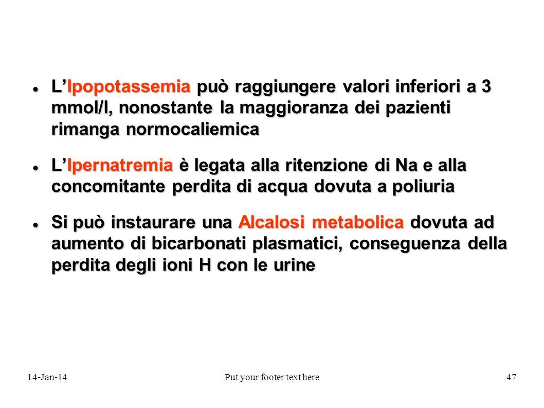 14-Jan-14Put your footer text here47 LIpopotassemia può raggiungere valori inferiori a 3 mmol/l, nonostante la maggioranza dei pazienti rimanga normocaliemica LIpopotassemia può raggiungere valori inferiori a 3 mmol/l, nonostante la maggioranza dei pazienti rimanga normocaliemica LIpernatremia è legata alla ritenzione di Na e alla concomitante perdita di acqua dovuta a poliuria LIpernatremia è legata alla ritenzione di Na e alla concomitante perdita di acqua dovuta a poliuria Si può instaurare una Alcalosi metabolica dovuta ad aumento di bicarbonati plasmatici, conseguenza della perdita degli ioni H con le urine Si può instaurare una Alcalosi metabolica dovuta ad aumento di bicarbonati plasmatici, conseguenza della perdita degli ioni H con le urine