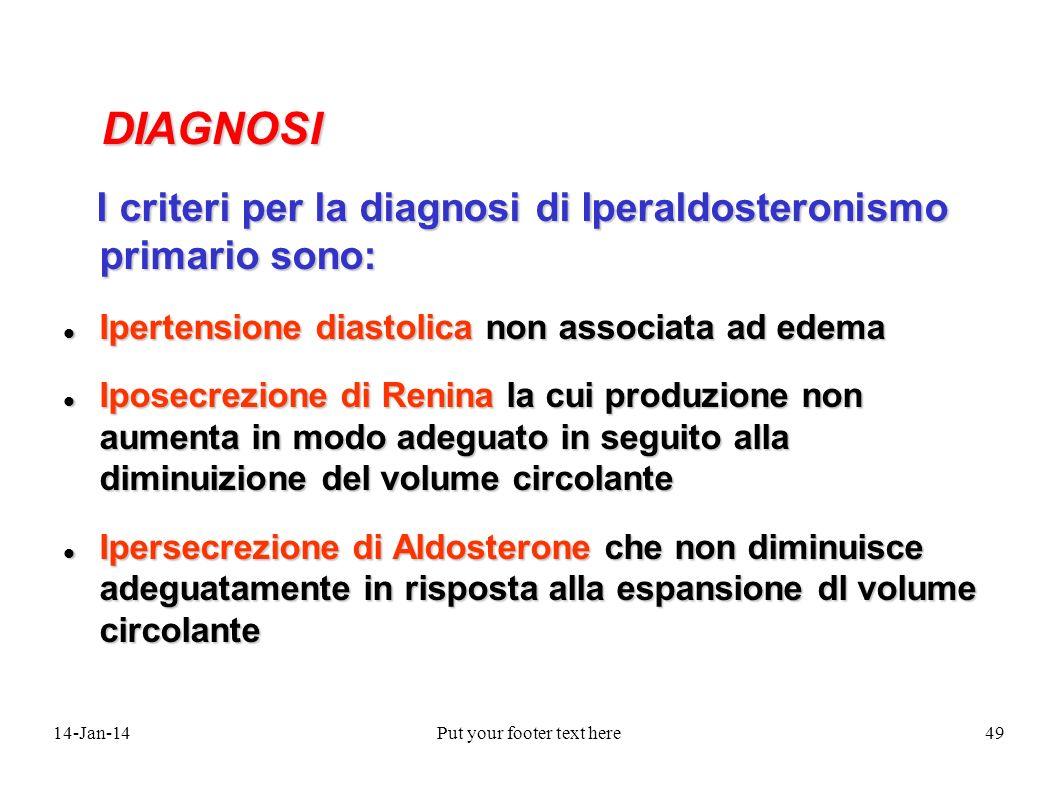 14-Jan-14Put your footer text here49 DIAGNOSI DIAGNOSI I criteri per la diagnosi di Iperaldosteronismo primario sono: I criteri per la diagnosi di Iperaldosteronismo primario sono: Ipertensione diastolica non associata ad edema Ipertensione diastolica non associata ad edema Iposecrezione di Renina la cui produzione non aumenta in modo adeguato in seguito alla diminuizione del volume circolante Iposecrezione di Renina la cui produzione non aumenta in modo adeguato in seguito alla diminuizione del volume circolante Ipersecrezione di Aldosterone che non diminuisce adeguatamente in risposta alla espansione dl volume circolante Ipersecrezione di Aldosterone che non diminuisce adeguatamente in risposta alla espansione dl volume circolante