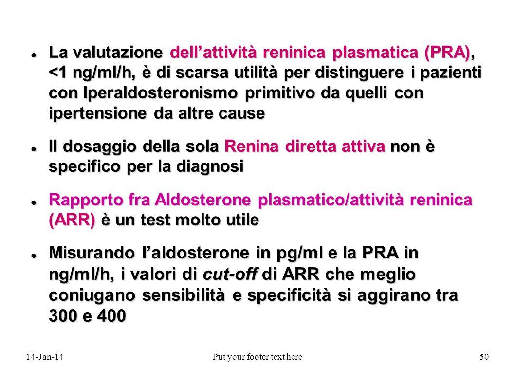 14-Jan-14Put your footer text here50 La valutazione dellattività reninica plasmatica (PRA), <1 ng/ml/h, è di scarsa utilità per distinguere i pazienti con Iperaldosteronismo primitivo da quelli con ipertensione da altre cause La valutazione dellattività reninica plasmatica (PRA), <1 ng/ml/h, è di scarsa utilità per distinguere i pazienti con Iperaldosteronismo primitivo da quelli con ipertensione da altre cause Il dosaggio della sola Renina diretta attiva non è specifico per la diagnosi Il dosaggio della sola Renina diretta attiva non è specifico per la diagnosi Rapporto fra Aldosterone plasmatico/attività reninica (ARR) è un test molto utile Rapporto fra Aldosterone plasmatico/attività reninica (ARR) è un test molto utile Misurando laldosterone in pg/ml e la PRA in ng/ml/h, i valori di cut-off di ARR che meglio coniugano sensibilità e specificità si aggirano tra 300 e 400 Misurando laldosterone in pg/ml e la PRA in ng/ml/h, i valori di cut-off di ARR che meglio coniugano sensibilità e specificità si aggirano tra 300 e 400