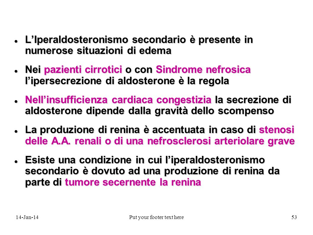 14-Jan-14Put your footer text here53 LIperaldosteronismo secondario è presente in numerose situazioni di edema LIperaldosteronismo secondario è presente in numerose situazioni di edema Nei pazienti cirrotici o con Sindrome nefrosica lipersecrezione di aldosterone è la regola Nei pazienti cirrotici o con Sindrome nefrosica lipersecrezione di aldosterone è la regola Nellinsufficienza cardiaca congestizia la secrezione di aldosterone dipende dalla gravità dello scompenso Nellinsufficienza cardiaca congestizia la secrezione di aldosterone dipende dalla gravità dello scompenso La produzione di renina è accentuata in caso di stenosi delle A.A.
