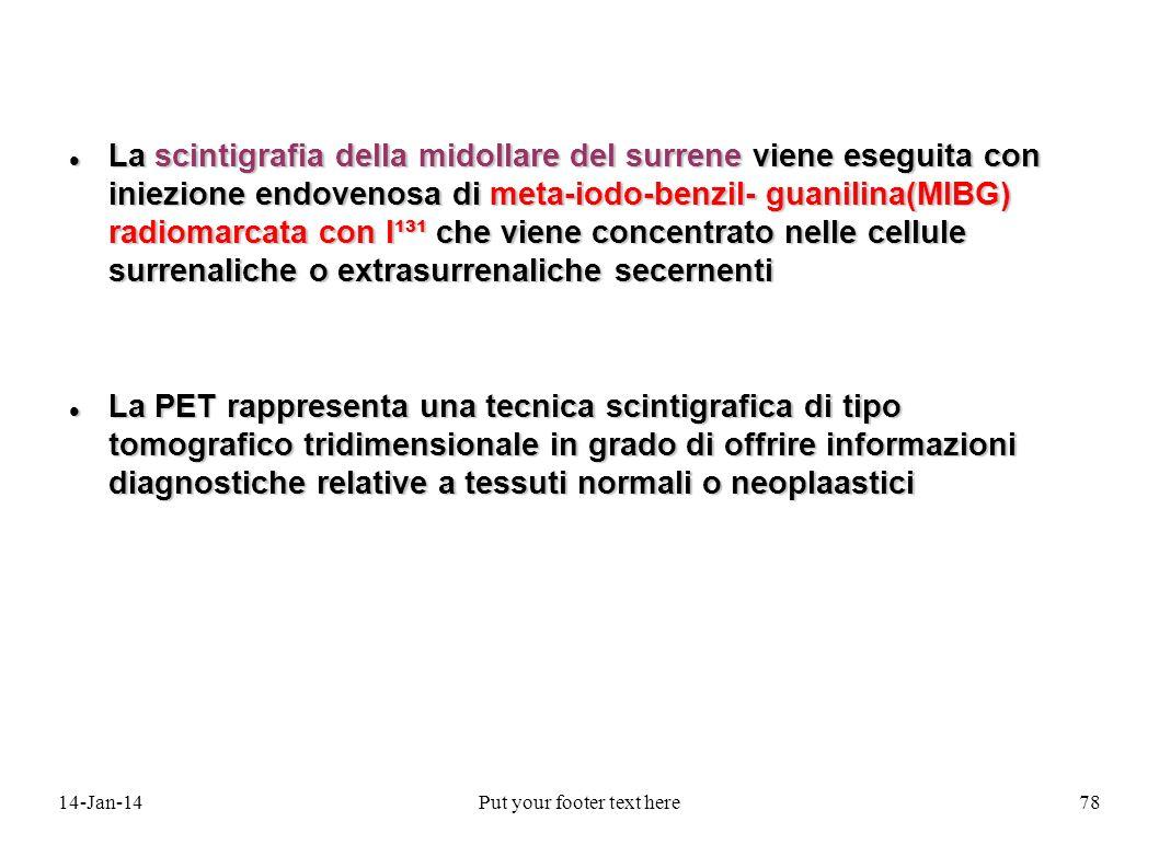 14-Jan-14Put your footer text here78 La scintigrafia della midollare del surrene viene eseguita con iniezione endovenosa di meta-iodo-benzil- guanilina(MIBG) radiomarcata con I¹³¹ che viene concentrato nelle cellule surrenaliche o extrasurrenaliche secernenti La scintigrafia della midollare del surrene viene eseguita con iniezione endovenosa di meta-iodo-benzil- guanilina(MIBG) radiomarcata con I¹³¹ che viene concentrato nelle cellule surrenaliche o extrasurrenaliche secernenti La PET rappresenta una tecnica scintigrafica di tipo tomografico tridimensionale in grado di offrire informazioni diagnostiche relative a tessuti normali o neoplaastici La PET rappresenta una tecnica scintigrafica di tipo tomografico tridimensionale in grado di offrire informazioni diagnostiche relative a tessuti normali o neoplaastici