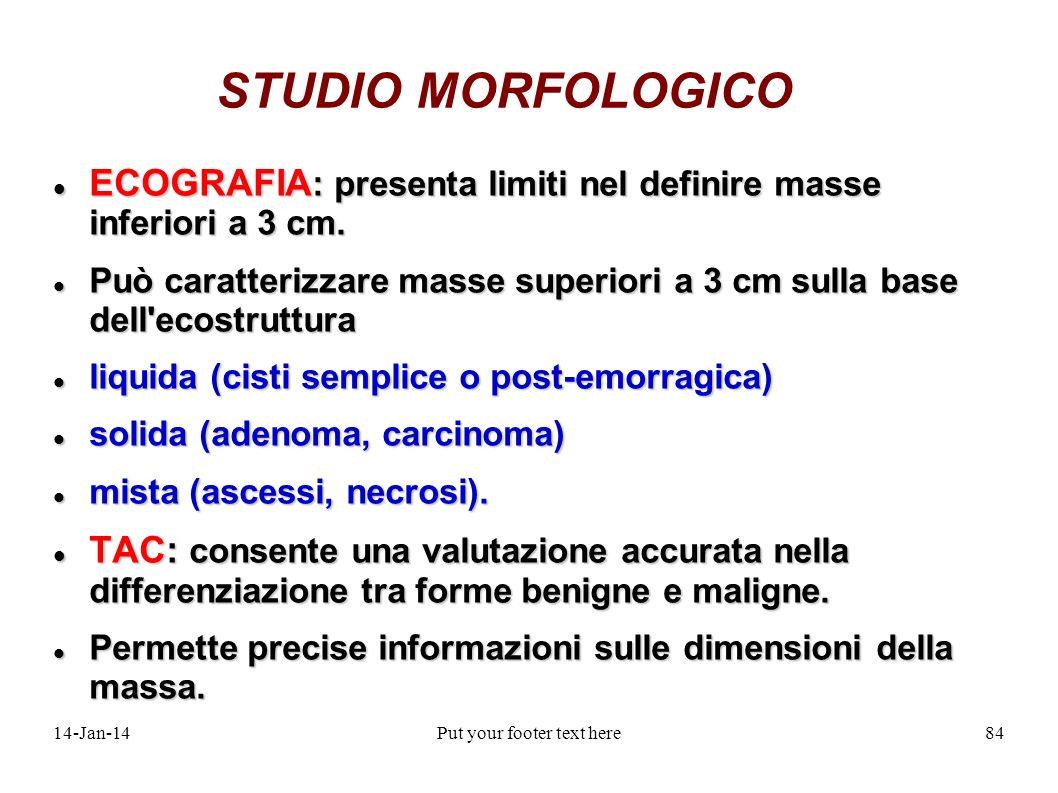 14-Jan-14Put your footer text here84 STUDIO MORFOLOGICO ECOGRAFIA : presenta limiti nel definire masse inferiori a 3 cm. ECOGRAFIA : presenta limiti n