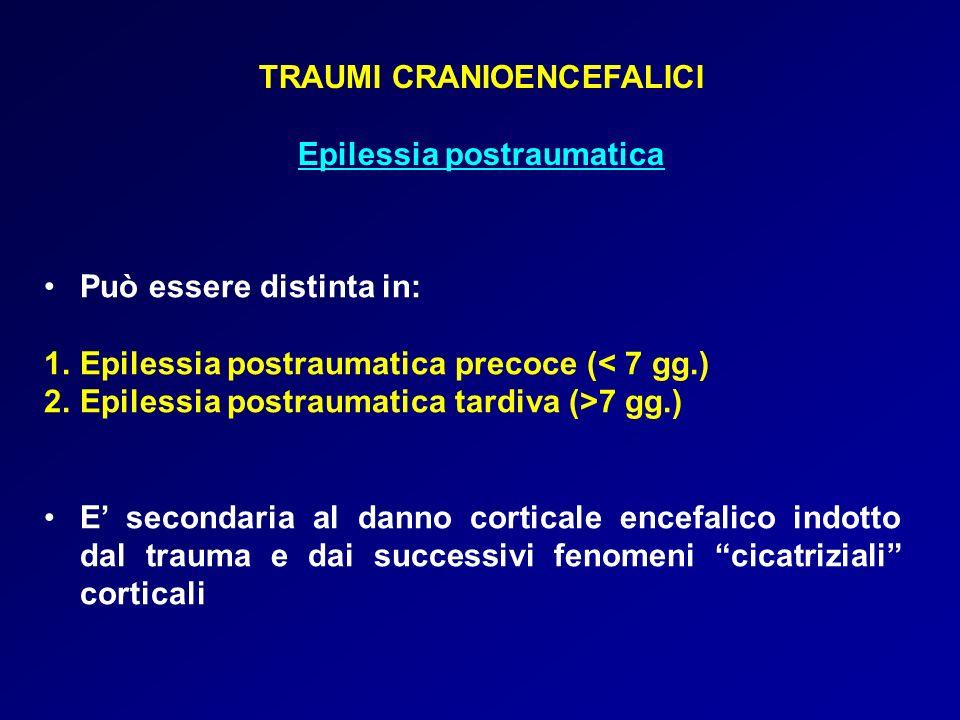 TRAUMI CRANIOENCEFALICI Epilessia postraumatica Può essere distinta in: 1.Epilessia postraumatica precoce (< 7 gg.) 2.Epilessia postraumatica tardiva