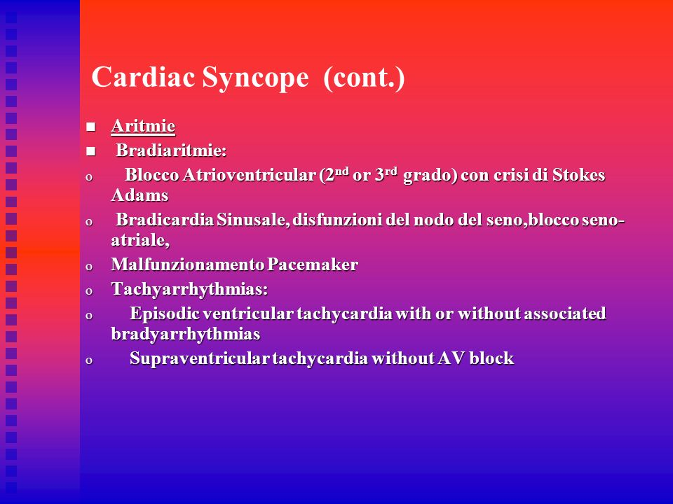 Cardiac Syncope (cont.) Aritmie Aritmie Bradiaritmie: Bradiaritmie: o Blocco Atrioventricular (2 nd or 3 rd grado) con crisi di Stokes Adams o Bradica