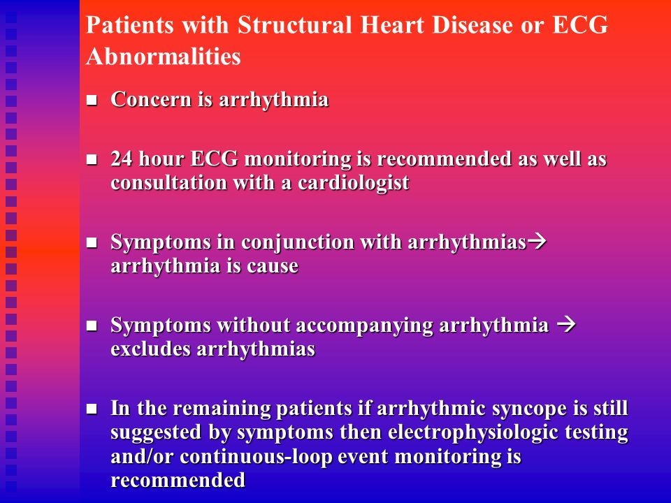 Patients with Structural Heart Disease or ECG Abnormalities Concern is arrhythmia Concern is arrhythmia 24 hour ECG monitoring is recommended as well