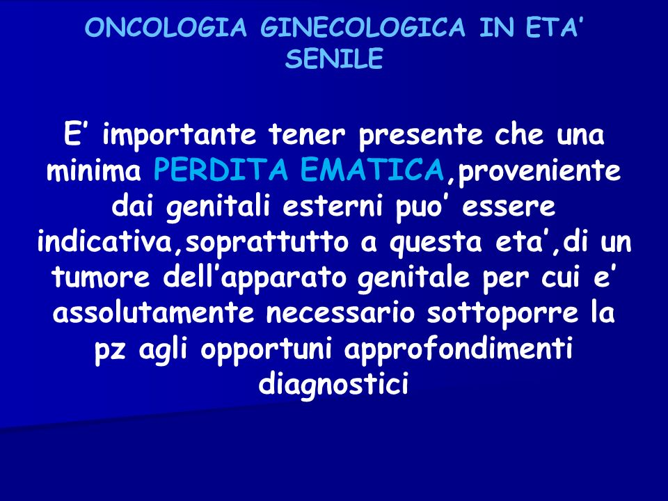 ONCOLOGIA GINECOLOGICA IN ETA SENILE E importante tener presente che una minima PERDITA EMATICA,proveniente dai genitali esterni puo essere indicativa