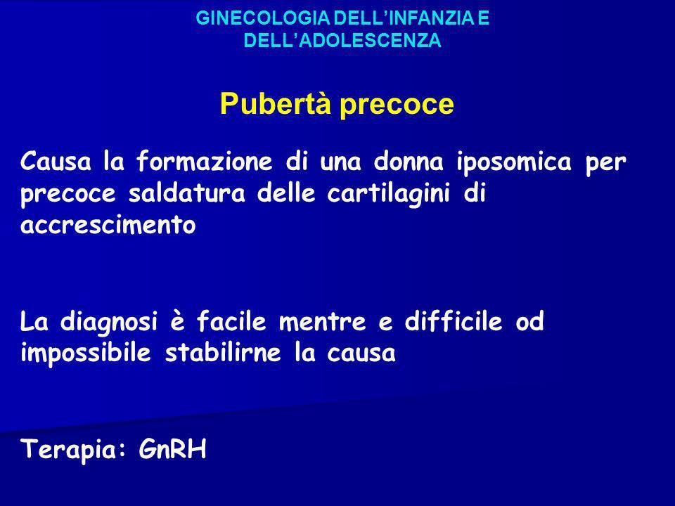 GINECOLOGIA DELLINFANZIA E DELLADOLESCENZA Pubertà precoce Causa la formazione di una donna iposomica per precoce saldatura delle cartilagini di accre