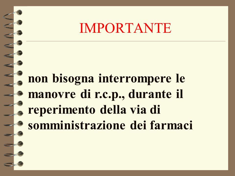 IMPORTANTE non bisogna interrompere le manovre di r.c.p., durante il reperimento della via di somministrazione dei farmaci