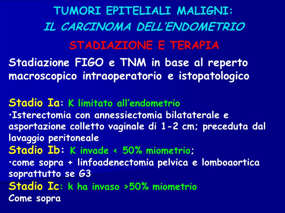 TUMORI EPITELIALI MALIGNI: IL CARCINOMA DELLENDOMETRIO STADIAZIONE E TERAPIA Stadiazione FIGO e TNM in base al reperto macroscopico intraoperatorio e