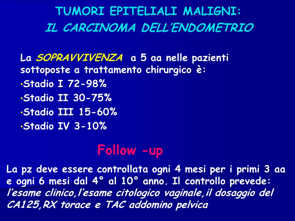 TUMORI EPITELIALI MALIGNI: IL CARCINOMA DELLENDOMETRIO La SOPRAVVIVENZA a 5 aa nelle pazienti sottoposte a trattamento chirurgico è: Stadio I 72-98% S