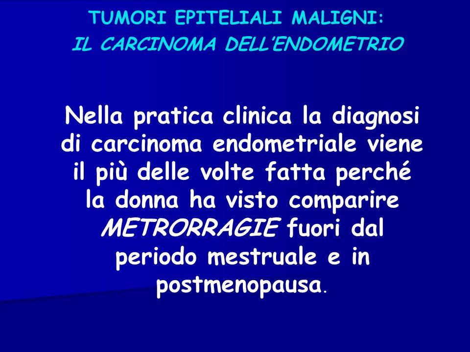 TUMORI EPITELIALI MALIGNI: IL CARCINOMA DELLENDOMETRIO Nella pratica clinica la diagnosi di carcinoma endometriale viene il più delle volte fatta perc