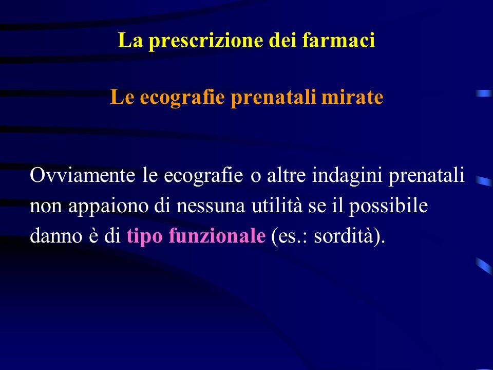 La prescrizione dei farmaci Le ecografie prenatali mirate Ovviamente le ecografie o altre indagini prenatali non appaiono di nessuna utilità se il possibile danno è di tipo funzionale (es.: sordità).