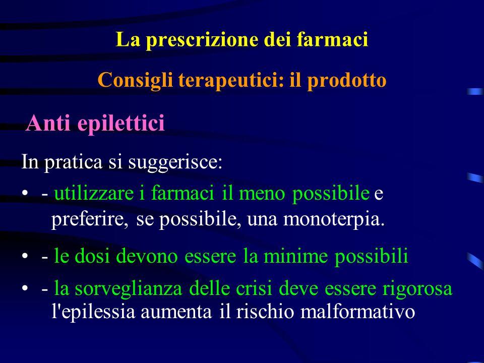 La prescrizione dei farmaci Anti epilettici Consigli terapeutici: il prodotto In pratica si suggerisce: - utilizzare i farmaci il meno possibile e preferire, se possibile, una monoterpia.