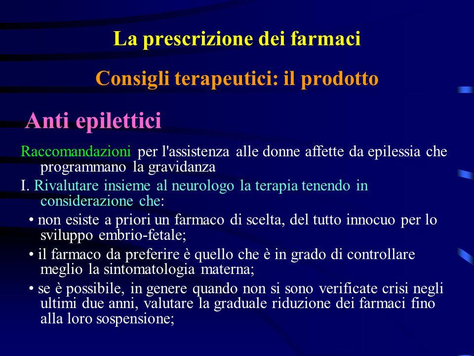 La prescrizione dei farmaci Anti epilettici Consigli terapeutici: il prodotto Raccomandazioni per l assistenza alle donne affette da epilessia che programmano la gravidanza I.