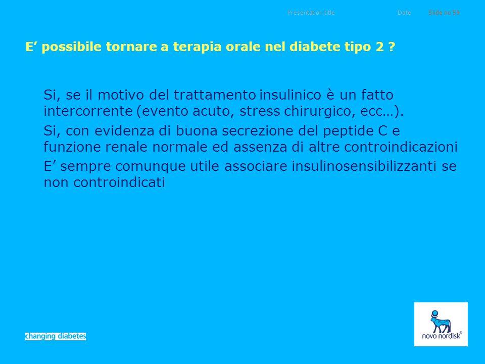 Presentation titleSlide no 59Date E possibile tornare a terapia orale nel diabete tipo 2 ? Si, se il motivo del trattamento insulinico è un fatto inte