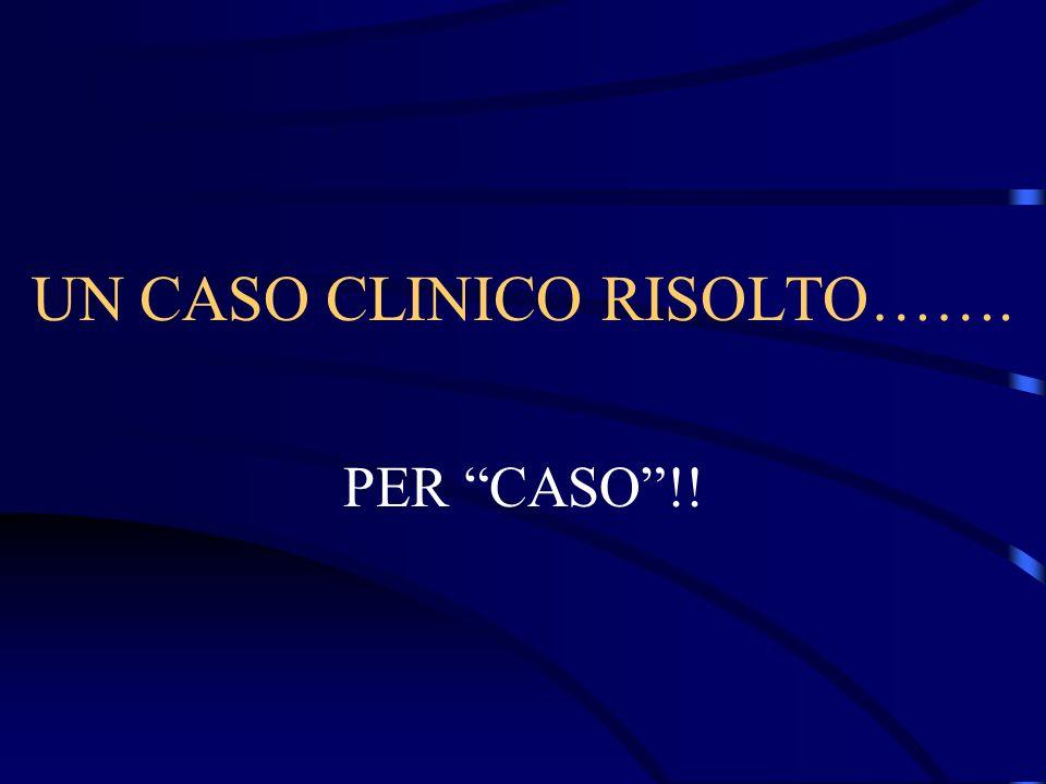 UN CASO CLINICO RISOLTO……. PER CASO!!