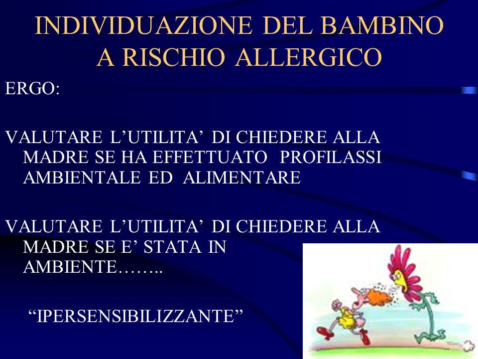INDIVIDUAZIONE DEL BAMBINO A RISCHIO ALLERGICO ERGO: VALUTARE LUTILITA DI CHIEDERE ALLA MADRE SE HA EFFETTUATO PROFILASSI AMBIENTALE ED ALIMENTARE VAL