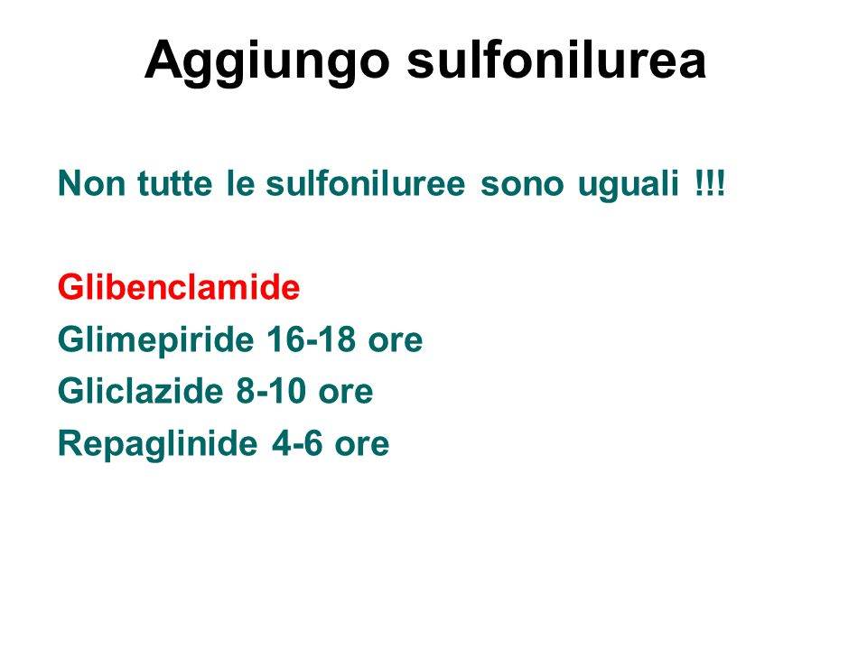 Aggiungo sulfonilurea Non tutte le sulfoniluree sono uguali !!! Glibenclamide Glimepiride 16-18 ore Gliclazide 8-10 ore Repaglinide 4-6 ore