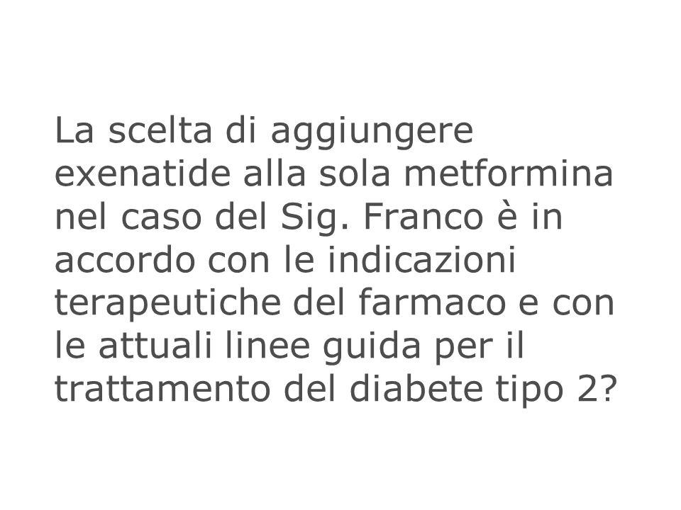 La scelta di aggiungere exenatide alla sola metformina nel caso del Sig. Franco è in accordo con le indicazioni terapeutiche del farmaco e con le attu