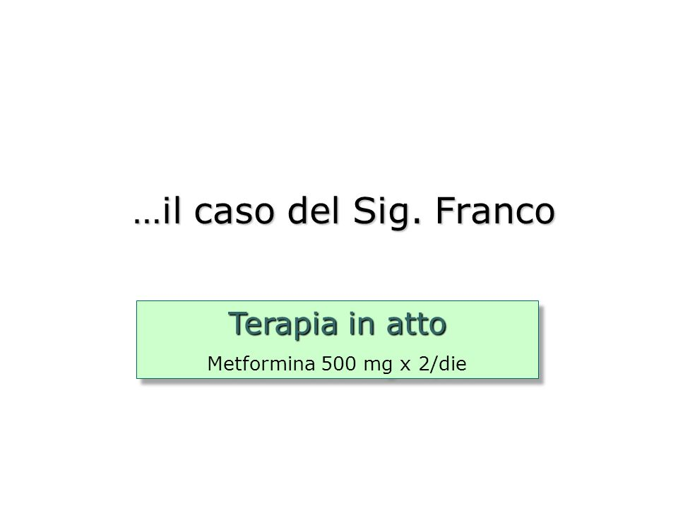 …il caso del Sig. Franco Terapia in atto Metformina 500 mg x 2/die Terapia in atto Metformina 500 mg x 2/die