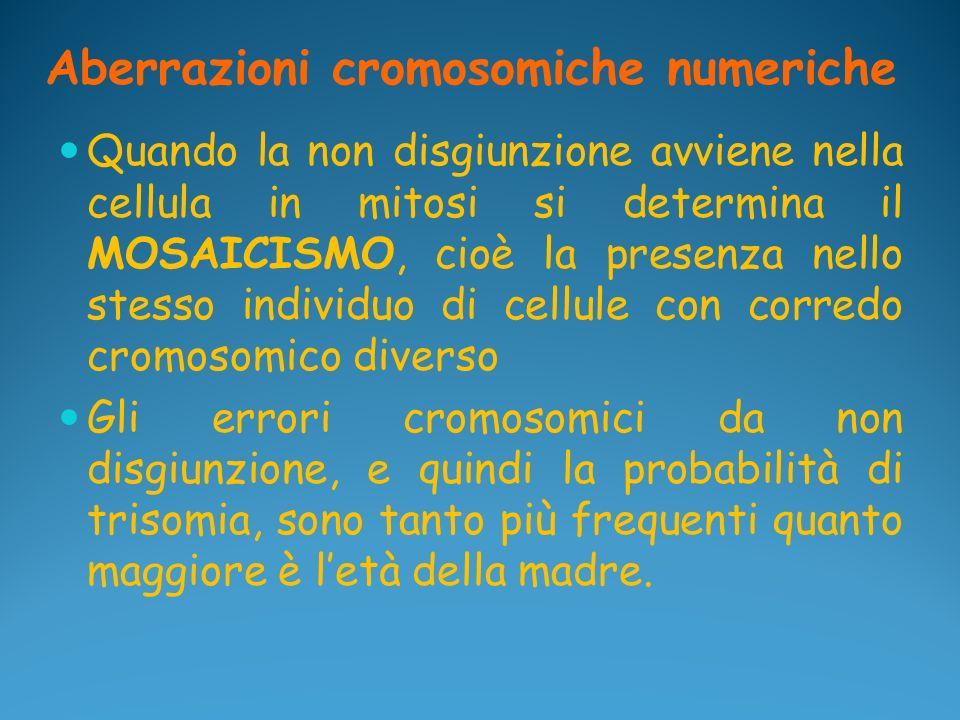 Aberrazioni cromosomiche numeriche Quando la non disgiunzione avviene nella cellula in mitosi si determina il MOSAICISMO, cioè la presenza nello stess