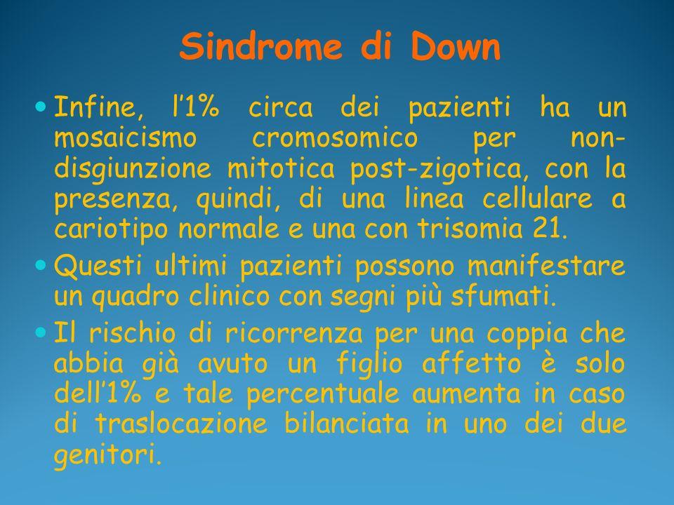 Sindrome di Down Infine, l1% circa dei pazienti ha un mosaicismo cromosomico per non- disgiunzione mitotica post-zigotica, con la presenza, quindi, di
