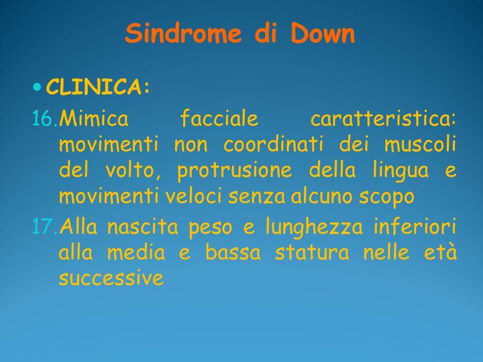 Sindrome di Down CLINICA: 16. Mimica facciale caratteristica: movimenti non coordinati dei muscoli del volto, protrusione della lingua e movimenti vel