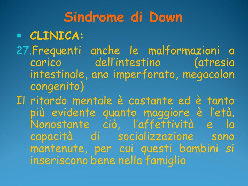 Sindrome di Down CLINICA: 27. Frequenti anche le malformazioni a carico dellintestino (atresia intestinale, ano imperforato, megacolon congenito) Il r