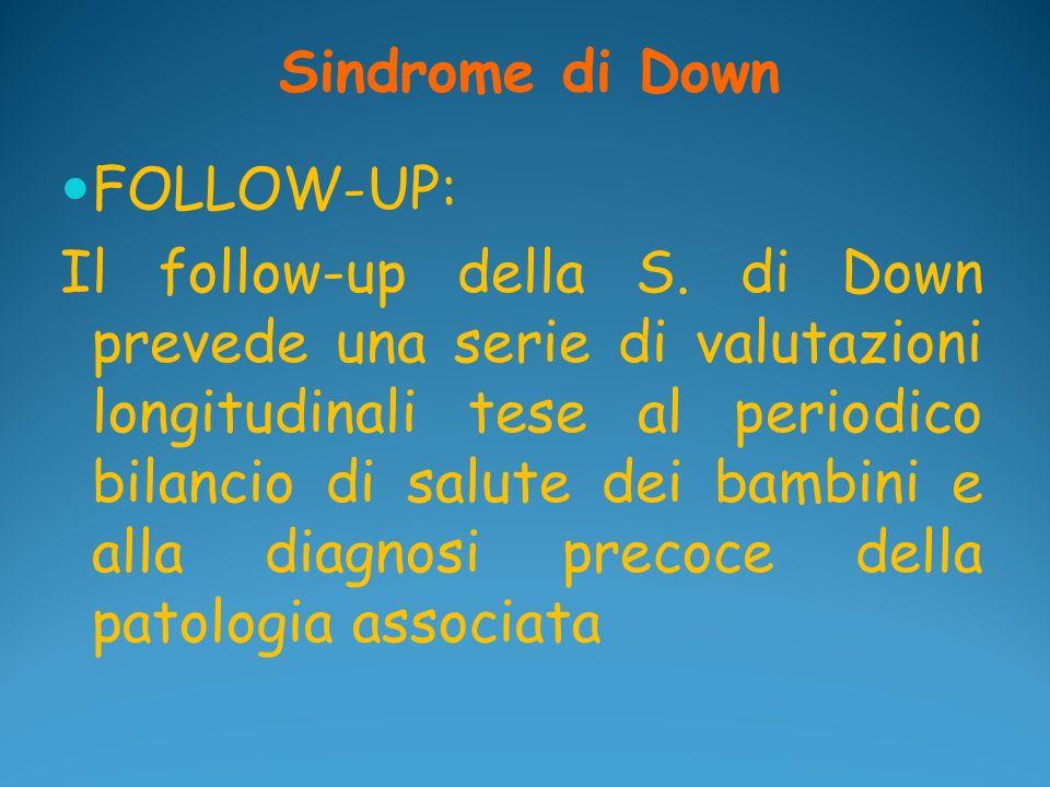 Sindrome di Down FOLLOW-UP: Il follow-up della S. di Down prevede una serie di valutazioni longitudinali tese al periodico bilancio di salute dei bamb