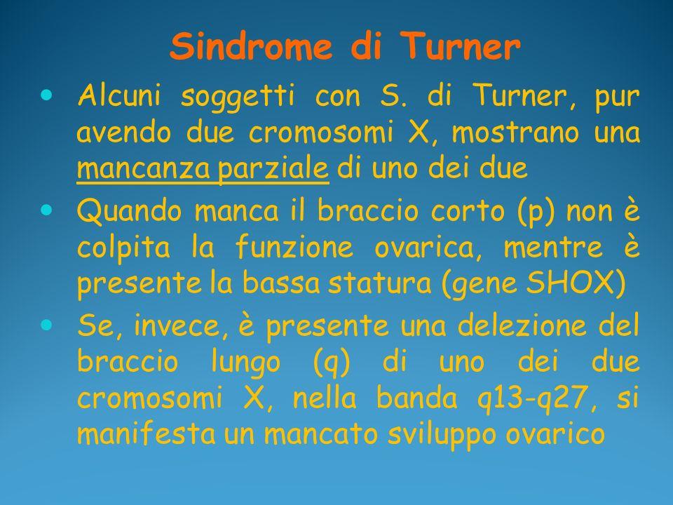 Sindrome di Turner Alcuni soggetti con S. di Turner, pur avendo due cromosomi X, mostrano una mancanza parziale di uno dei due Quando manca il braccio
