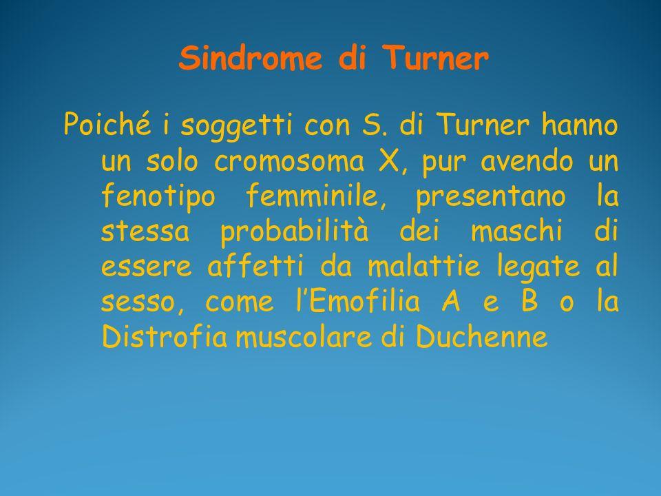 Sindrome di Turner Poiché i soggetti con S. di Turner hanno un solo cromosoma X, pur avendo un fenotipo femminile, presentano la stessa probabilità de