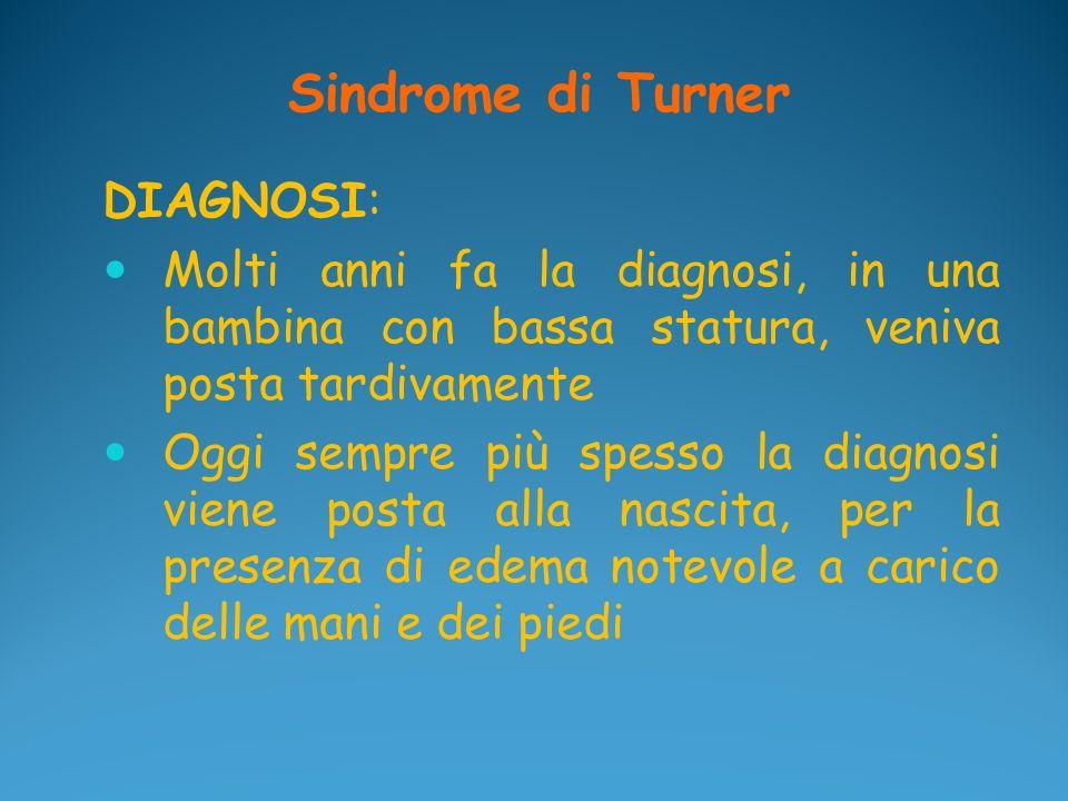 Sindrome di Turner DIAGNOSI: Molti anni fa la diagnosi, in una bambina con bassa statura, veniva posta tardivamente Oggi sempre più spesso la diagnosi